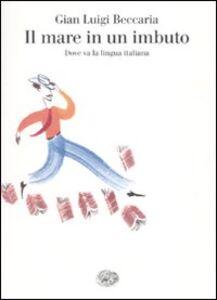 Foto Cover di Il mare in un imbuto. Dove va la lingua italiana, Libro di G. Luigi Beccaria, edito da Einaudi