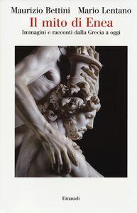 Foto Cover di Il mito di Enea. Immagini e racconti dalla Grecia a oggi, Libro di Maurizio Bettini,Mario Lentano, edito da Einaudi