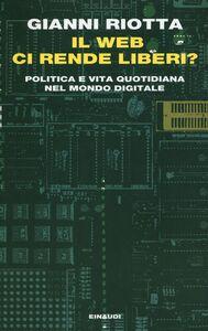 Foto Cover di Il web ci rende liberi? Politica e vita quotidiana nel mondo digitale, Libro di Gianni Riotta, edito da Einaudi