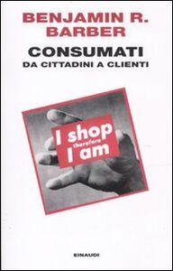 Libro Consumati. Da cittadini a clienti Benjamin R. Barber