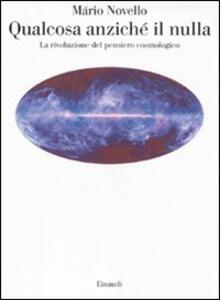 Qualcosa anziché il nulla. La rivoluzione del pensiero cosmologico - Mário Novello - copertina