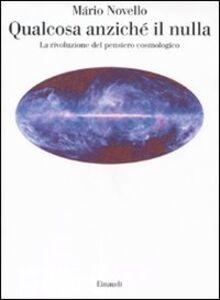 Foto Cover di Qualcosa anziché il nulla. La rivoluzione del pensiero cosmologico, Libro di Mário Novello, edito da Einaudi