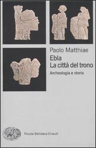 Ebla, la città del trono. Archeologia e storia - Paolo Matthiae - copertina