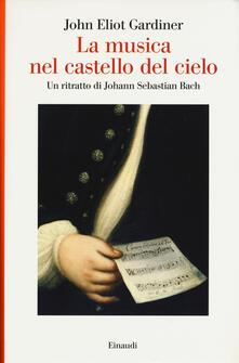 La musica nel castello del cielo. Un ritratto di Johann Sebastian Bach - John Eliot Gardiner - copertina