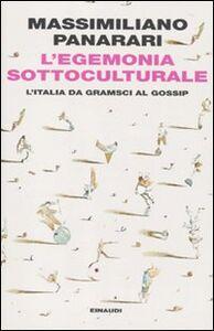 Libro L' egemonia sottoculturale. L'italia da Gramsci al gossip Massimiliano Panarari