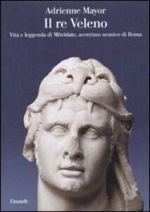 Libro Il re Veleno. Vita e leggenda di Mitridate, acerrimo nemico dei Romani Adrienne Mayor
