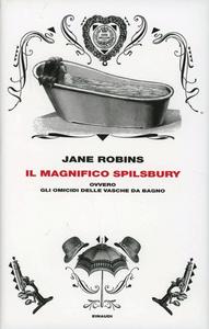Libro Il magnifico Spilsbury ovvero gli omicidi delle vasche da bagno Jane Robins