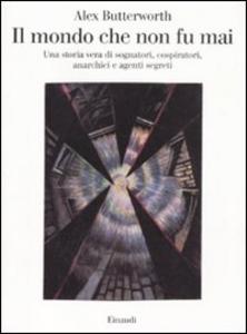 Libro Il mondo che non fu mai. Una storia vera di sognatori, cospiratori, anarchici e agenti segreti Alex Butterworth