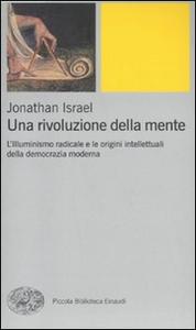 Libro Una rivoluzione della mente. L'Illuminismo radicale e le origini intellettuali della democrazia moderna Jonathan Israel