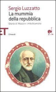 Foto Cover di La mummia della repubblica. Storia di Mazzini imbalsamato, Libro di Sergio Luzzatto, edito da Einaudi