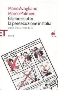Foto Cover di Gli ebrei sotto la persecuzione in Italia. Diari e lettere 1938-1945, Libro di Mario Avagliano,Marco Palmieri, edito da Einaudi