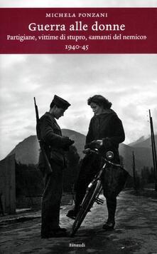 Guerra alle donne. Partigiane, vittime di stupro, «amanti del nemico» 1940-45 - Michela Ponzani - copertina