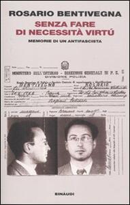 Senza fare di necessità virtù. Memorie di un antifascista - Rosario Bentivegna,Michela Ponzani - copertina