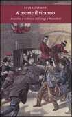 Libro A morte il tiranno. Anarchia e violenza da Crispi a Mussolini Erika Diemoz