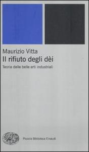 Libro Il rifiuto degli dèi. Teoria delle belle arti industriali Maurizio Vitta