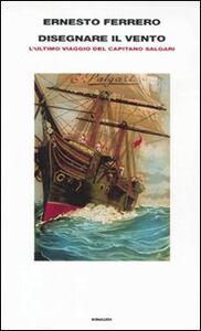 Libro Disegnare il vento. L'ultimo viaggio del capitano Salgari Ernesto Ferrero