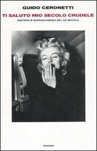 Foto Cover di Ti saluto mio secolo crudele. Mistero e sopravvivenza del XX secolo, Libro di Guido Ceronetti, edito da Einaudi