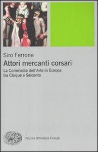 Libro Attori, mercanti, corsari. La commedia dell'arte in Europa tra Cinque e Seicento Siro Ferrone