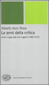 Le armi della critica. Scritti e saggi degli anni ruggenti (1960-1970) - Alberto Asor Rosa - copertina