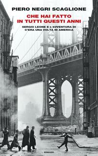 Libro Che hai fatto in tutti questi anni. Sergio Leone e l'avventura di «C'era una volta in America» Piero Negri Scaglione