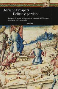 Libro Delitto e perdono. La pena di morte nell'orizzonte mentale dell'Europa cristiana. XIV-XVIII secolo Adriano Prosperi