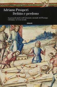 Equilibrifestival.it Delitto e perdono. La pena di morte nell'orizzonte mentale dell'Europa cristiana. XIV-XVIII secolo Image