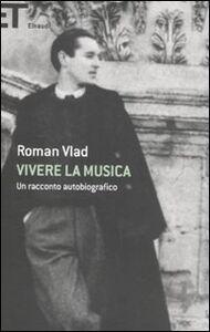 Libro Vivere la musica. Un racconto autobiografico Roman Vlad