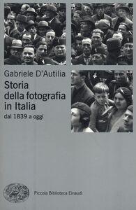 Libro Storia della fotografia in Italia. Dal 1839 a oggi Gabriele D'Autilia