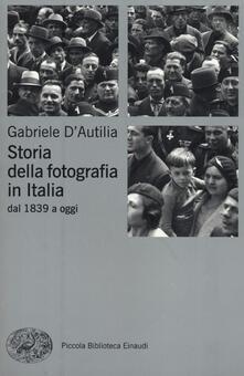 Storia della fotografia in Italia. Dal 1839 a oggi - Gabriele D'Autilia - copertina