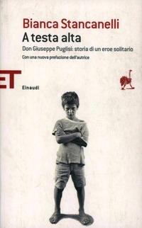 A testa alta. Don Giuseppe Puglisi: storia di un eroe solitario - Stancanelli Bianca - wuz.it
