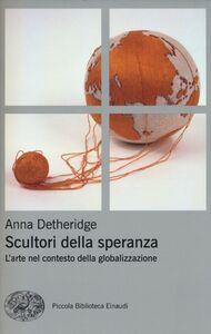 Foto Cover di Scultori della speranza. L'arte nel contesto della globalizzazione, Libro di Anna Detheridge, edito da Einaudi