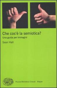 Libro Che cos'è la semiotica? Una guida per immagini Sean Hall