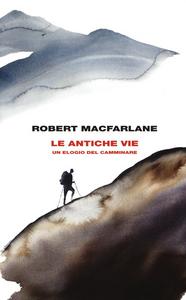Libro Le antiche vie. Un elogio del camminare Robert Macfarlane