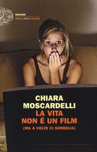 Libro La vita non è un film (ma a volte ci somiglia) Chiara Moscardelli
