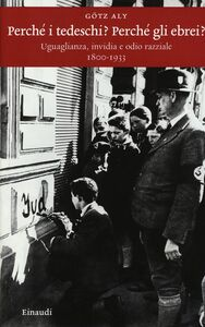 Libro Perché i tedeschi? Perché gli ebrei? Uguaglianza, invidia e odio razziale 1800-1933 Götz Aly