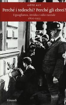Perché i tedeschi? Perché gli ebrei? Uguaglianza, invidia e odio razziale 1800-1933 - Götz Aly - copertina