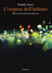 Foto Cover di L' enigma dell'infinito. Alla ricerca del vero universo, Libro di Frank Close, edito da Einaudi