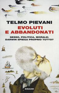 Libro Evoluti e abbandonati. Sesso, politica, morale: Darwin spiega proprio tutto? Telmo Pievani