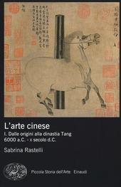 L' arte cinese. Vol. 1: Dalle origini alla dinastia Tang (6000 a.C. - X secolo d.C.).