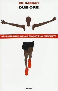 Due ore. Alla ricerca della maratona perfetta - Ed Caesar - copertina
