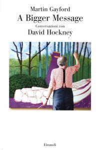 Foto Cover di A bigger message. Conversazioni con David Hockney, Libro di Martin Gayford, edito da Einaudi