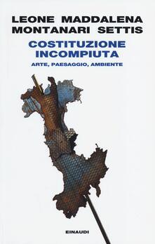 Costituzione incompiuta. Arte, paesaggio, ambiente - Paolo Maddalena,Alice Leone,Tomaso Montanari - copertina
