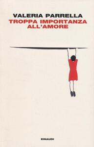 Troppa importanza all'amore - Valeria Parrella - copertina