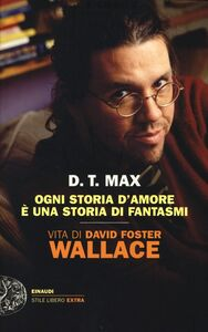 Libro Ogni storia d'amore è una storia di fantasmi. Vita di David Foster Wallace D. T. Max