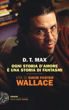 Ogni storia d'amore è una storia di fantasmi. Vita di David Foster Wallace - D. T. Max - copertina