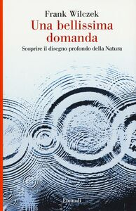 Libro Una bellissima domanda. Scoprire il disegno profondo della natura Frank Wilczek