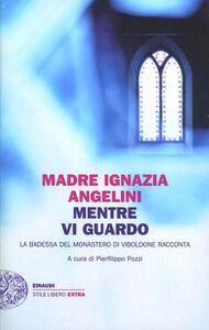 Libro Mentre vi guardo. La badessa del monastero di Viboldone racconta M. Ignazia Angelini