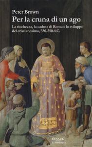 Libro Per la cruna di un ago. La ricchezza, la caduta di Roma e lo sviluppo del cristianesimo, 350-550 d. C. Peter Brown