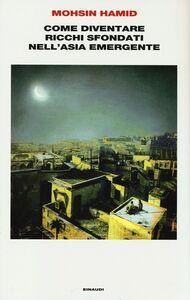 Foto Cover di Come diventare ricchi sfondati nell'Asia emergente, Libro di Mohsin Hamid, edito da Einaudi