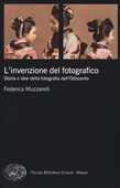 Libro L' invenzione del fotografico. Storia e idee della fotografia dell'Ottocento Federica Muzzarelli
